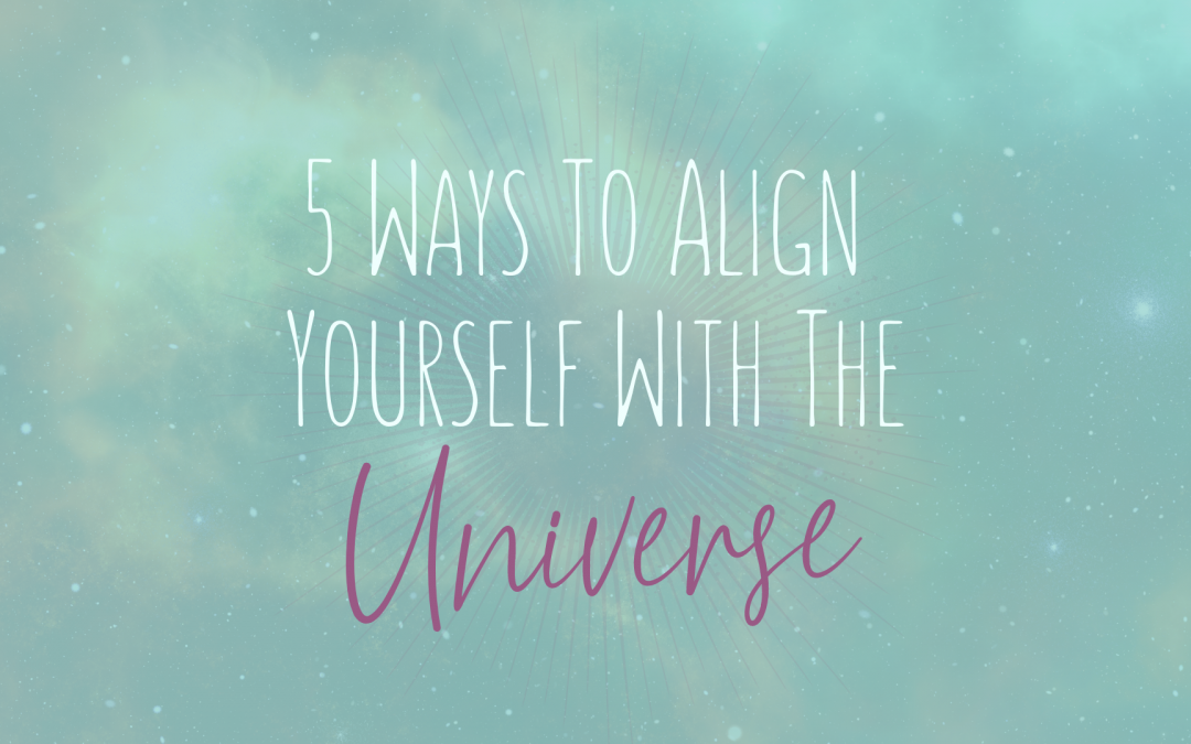 Five Ways to Align Yourself With The Universe